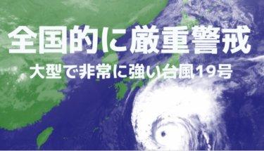 大型で非常に強い台風19号、全国的に厳重警戒、備えは今日のうちに【2019.10.11】