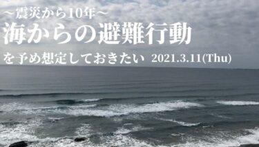 震災から10年~海からの避難行動を予め想定しておきたい【2021.3.11】