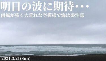 南風が強く大荒れな空模様で海は要注意~明日の波に期待・・・【2021.3.21】