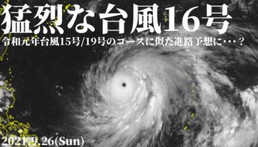 台風16号は猛烈な台風へ、令和元年台風15号/19号のコースに似た進路予想に・・・?【2021.9.26】
